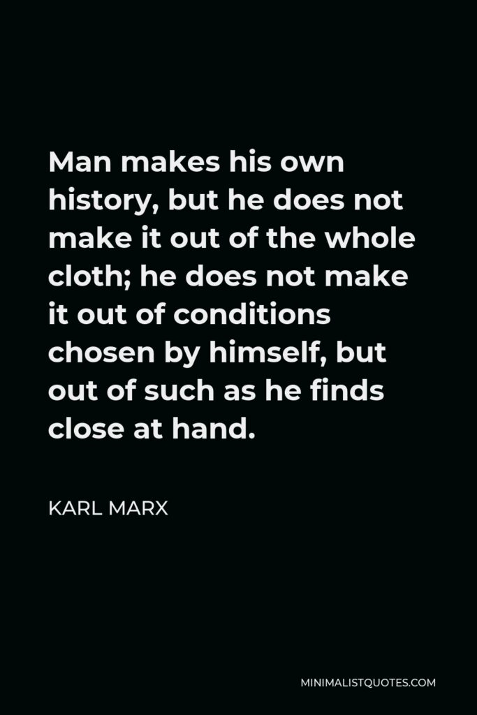 Karl Marx Quote - Man makes his own history, but he does not make it out of the whole cloth; he does not make it out of conditions chosen by himself, but out of such as he finds close at hand.