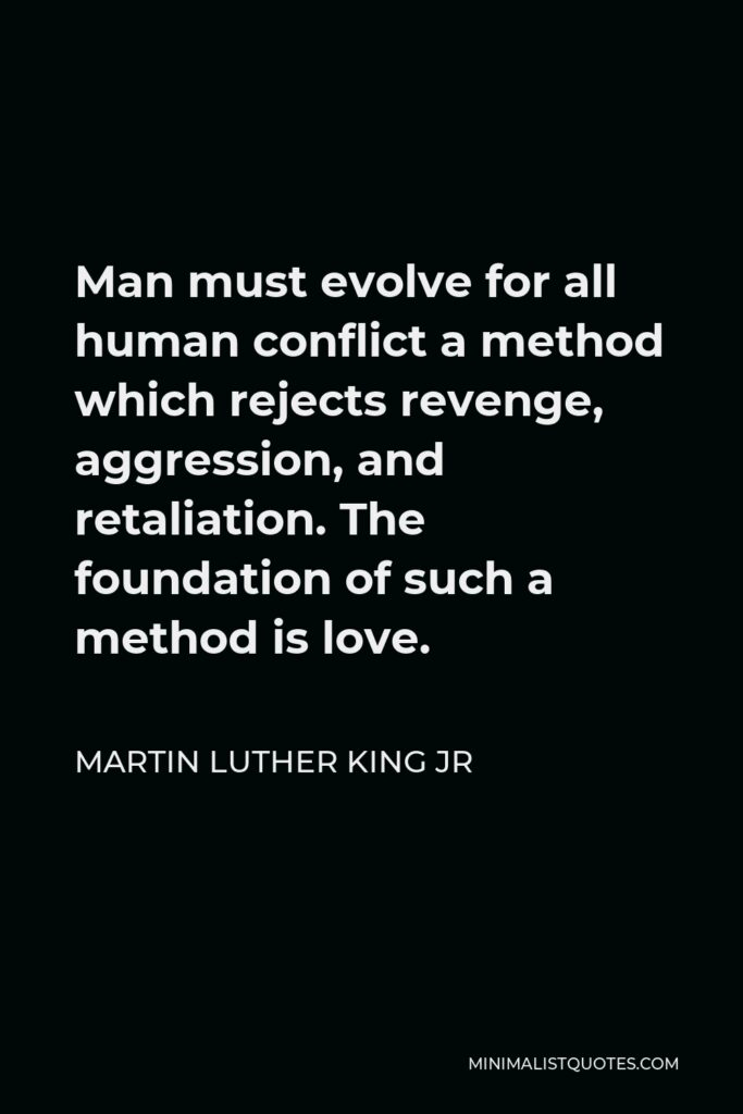 Martin Luther King Jr Quote - Man must evolve for all human conflict a method which rejects revenge, aggression, and retaliation. The foundation of such a method is love.