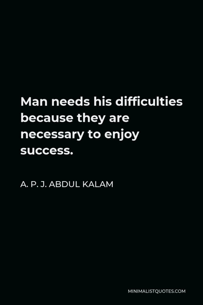 A. P. J. Abdul Kalam Quote - Man needs his difficulties because they are necessary to enjoy success.