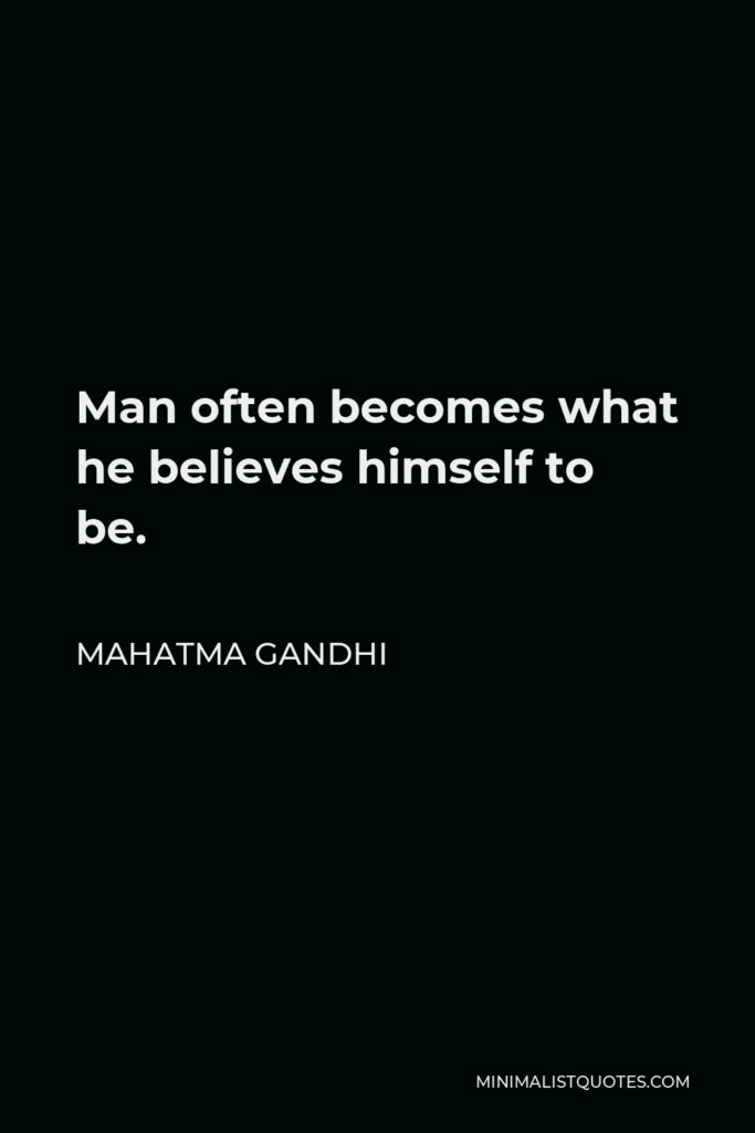 Mahatma Gandhi Quote - Man often becomes what he believes himself to be.