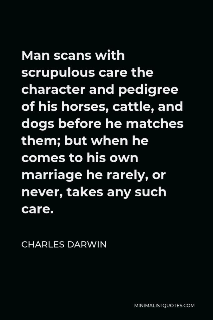 Charles Darwin Quote - Man scans with scrupulous care the character and pedigree of his horses, cattle, and dogs before he matches them; but when he comes to his own marriage he rarely, or never, takes any such care.