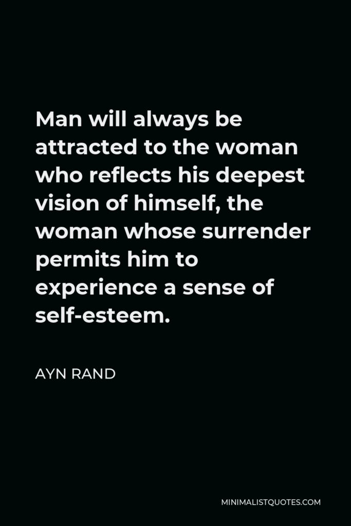 Ayn Rand Quote - Man will always be attracted to the woman who reflects his deepest vision of himself, the woman whose surrender permits him to experience a sense of self-esteem.