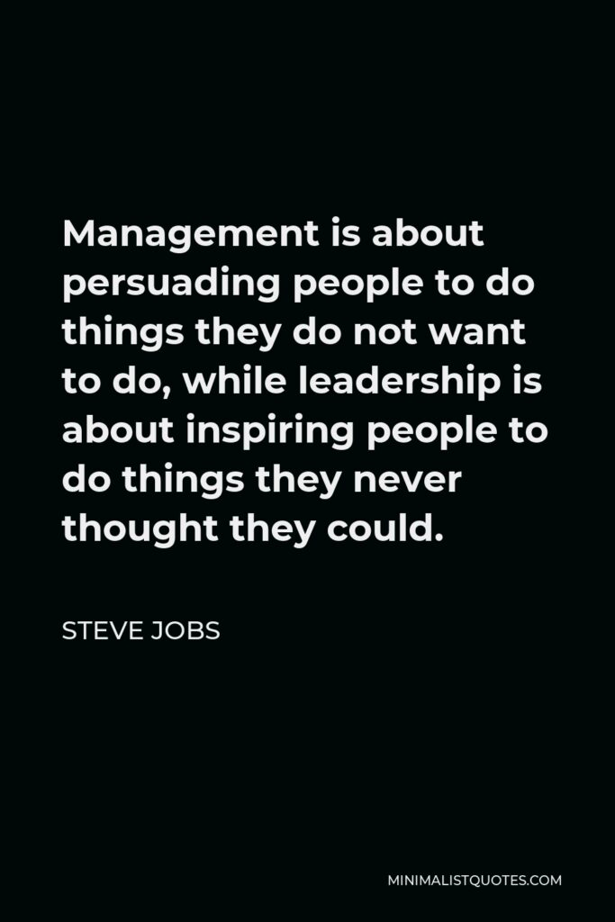 Steve Jobs Quote - Management is about persuading people to do things they do not want to do, while leadership is about inspiring people to do things they never thought they could.