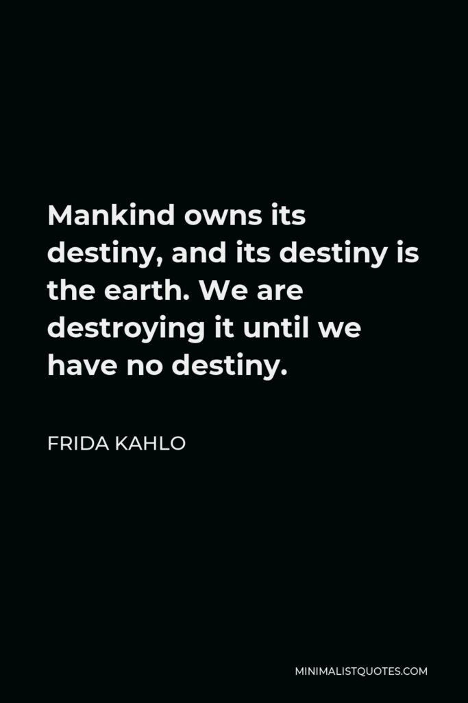 Frida Kahlo Quote - Mankind owns its destiny, and its destiny is the earth. We are destroying it until we have no destiny.