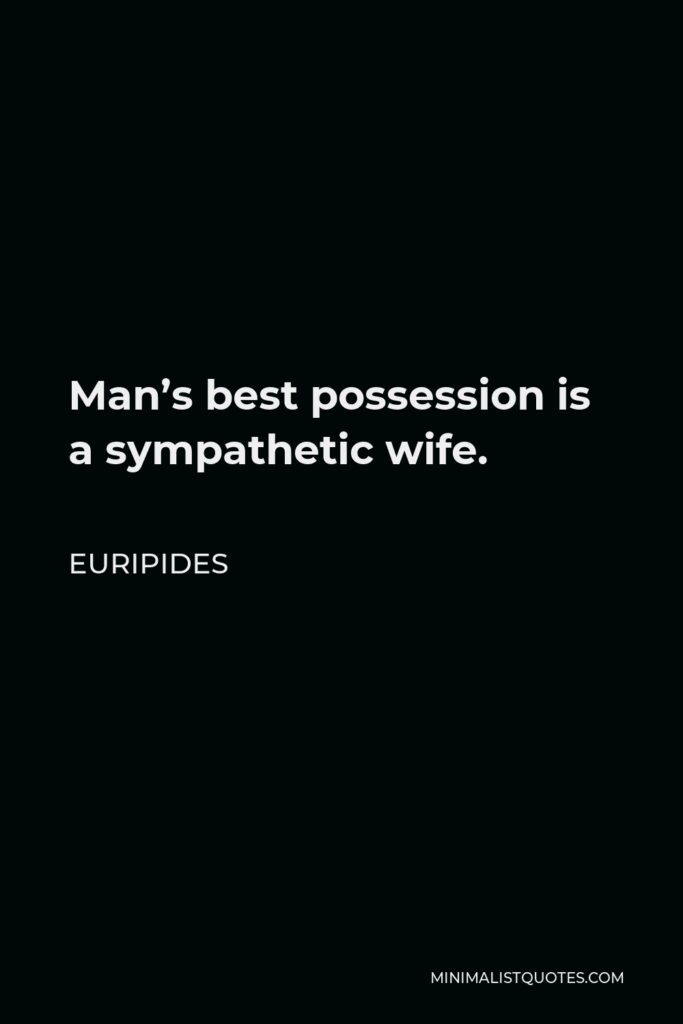 Euripides Quote - Man's best possession is a sympathetic wife.