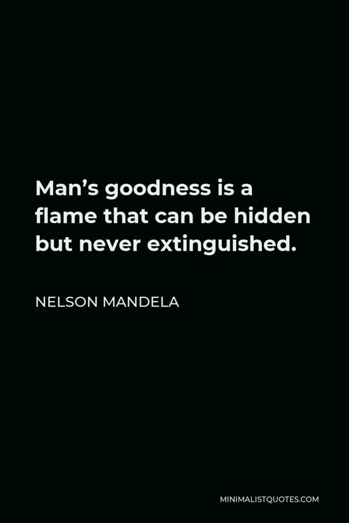 Nelson Mandela Quote - Man's goodness is a flame that can be hidden but never extinguished.