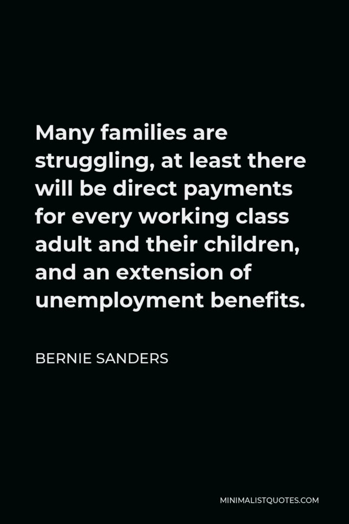Bernie Sanders Quote - Many families are struggling, at least there will be direct payments for every working class adult and their children, and an extension of unemployment benefits.