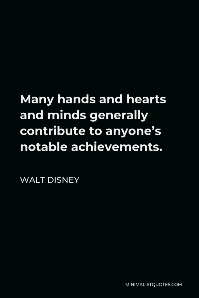 Walt Disney Quote - Many hands and hearts and minds generally contribute to anyone's notable achievements.