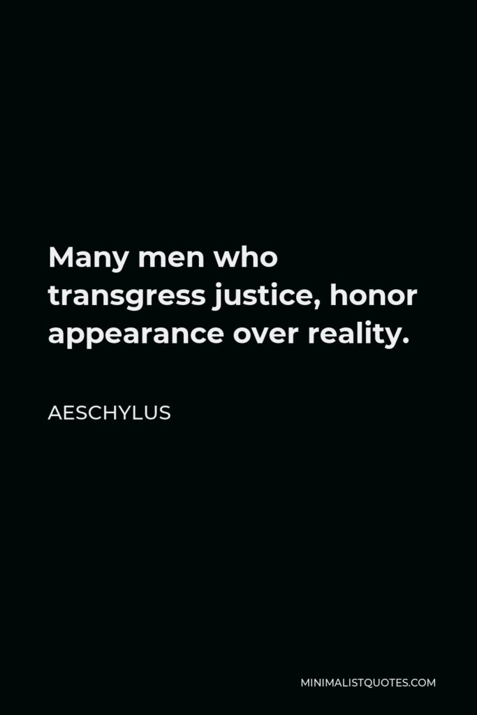 Aeschylus Quote - Many men who transgress justice, honor appearance over reality.