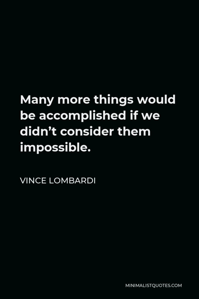 Vince Lombardi Quote - Many more things would be accomplished if we didn't consider them impossible.