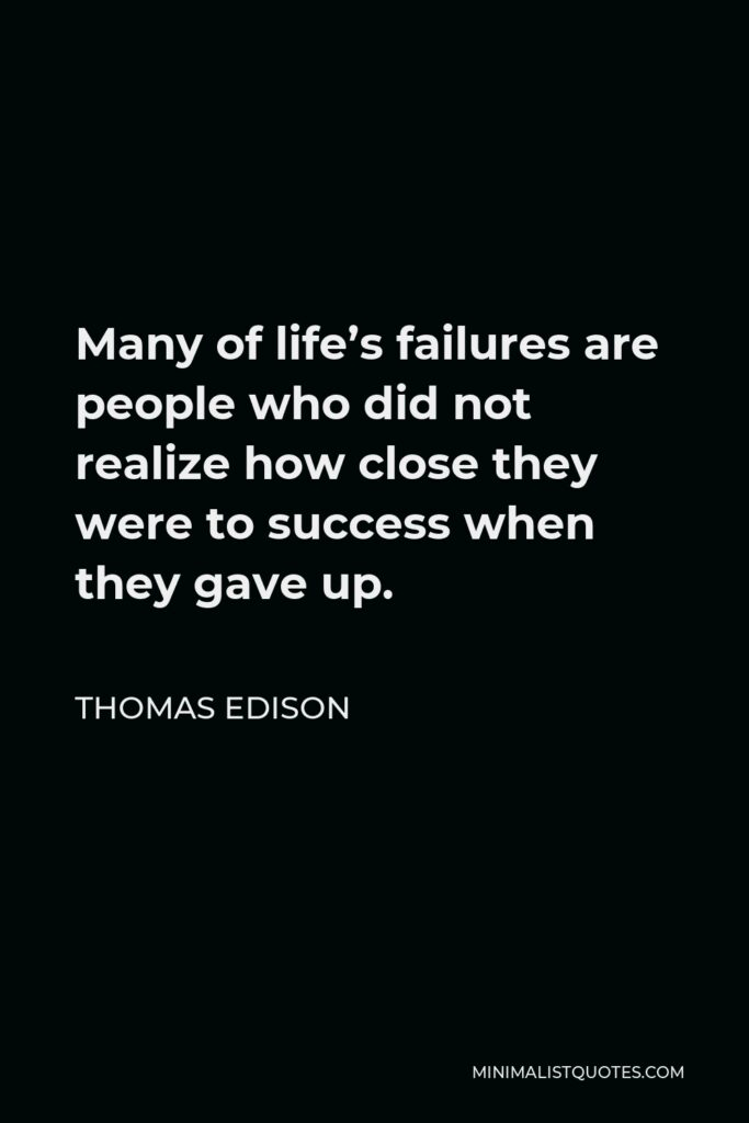 Thomas Edison Quote - Many of life's failures are people who did not realize how close they were to success when they gave up.