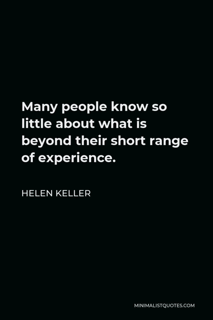 Helen Keller Quote - Many people know so little about what is beyond their short range of experience.