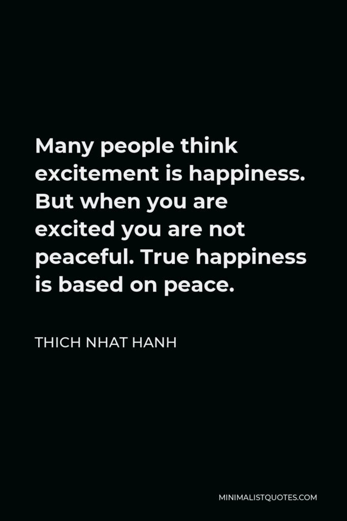 Thich Nhat Hanh Quote - Many people think excitement is happiness. But when you are excited you are not peaceful. True happiness is based on peace.