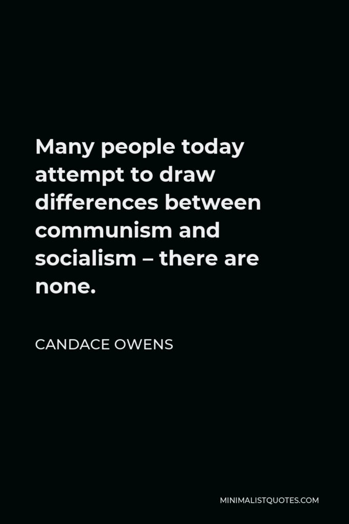 Candace Owens Quote - Many people today attempt to draw differences between communism and socialism – there are none.
