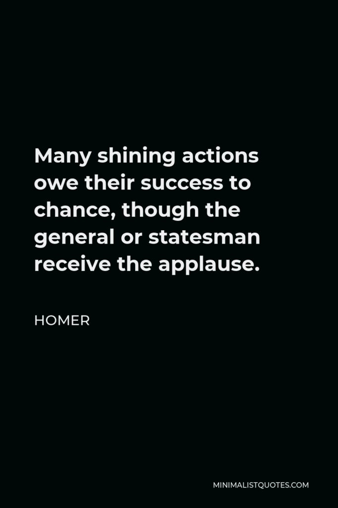 Homer Quote - Many shining actions owe their success to chance, though the general or statesman receive the applause.