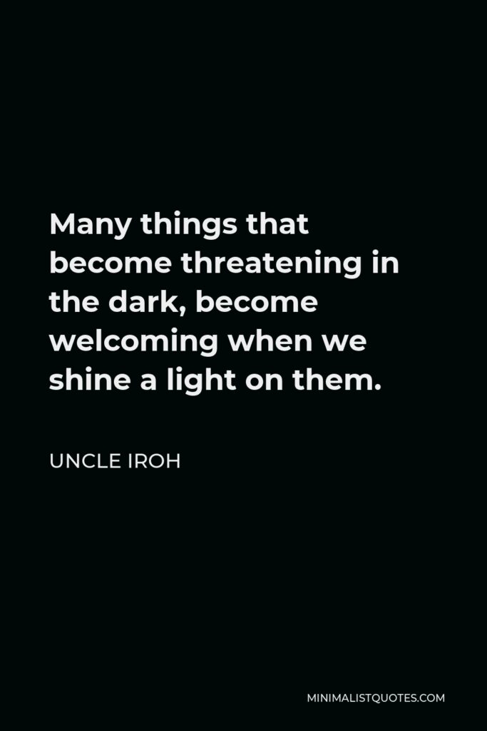 Uncle Iroh Quote - Many things that become threatening in the dark, become welcoming when we shine a light on them.