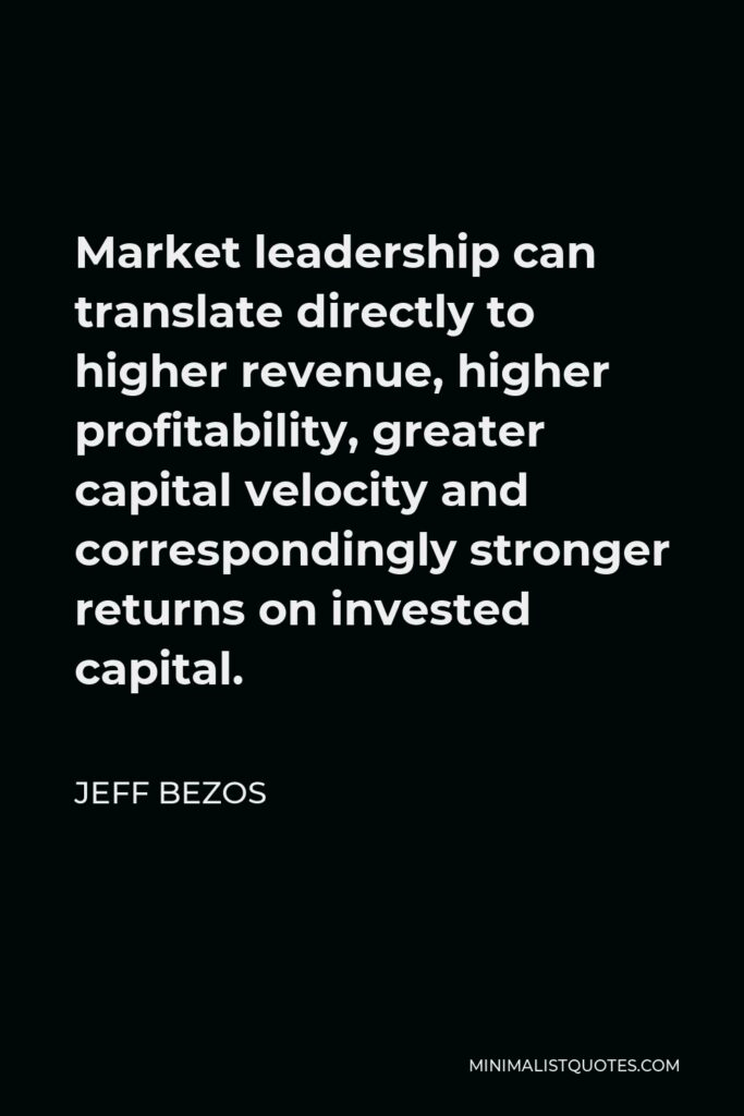 Jeff Bezos Quote - Market leadership can translate directly to higher revenue, higher profitability, greater capital velocity and correspondingly stronger returns on invested capital.
