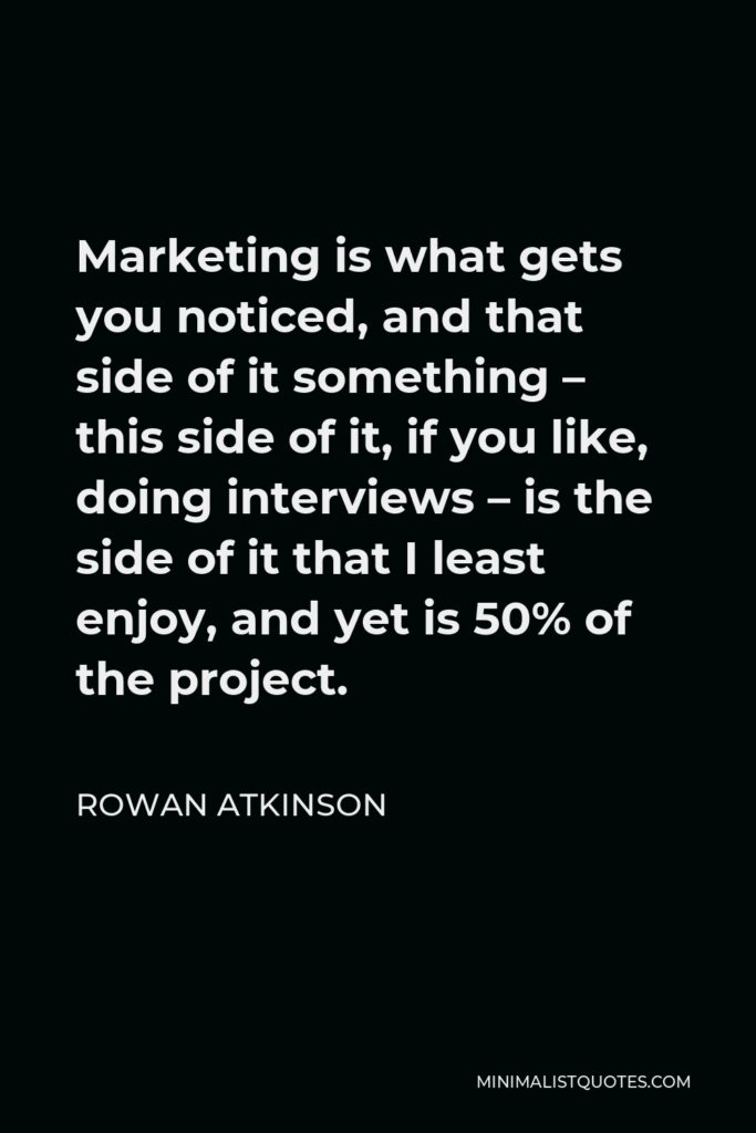 Rowan Atkinson Quote - Marketing is what gets you noticed, and that side of it something – this side of it, if you like, doing interviews – is the side of it that I least enjoy, and yet is 50% of the project.
