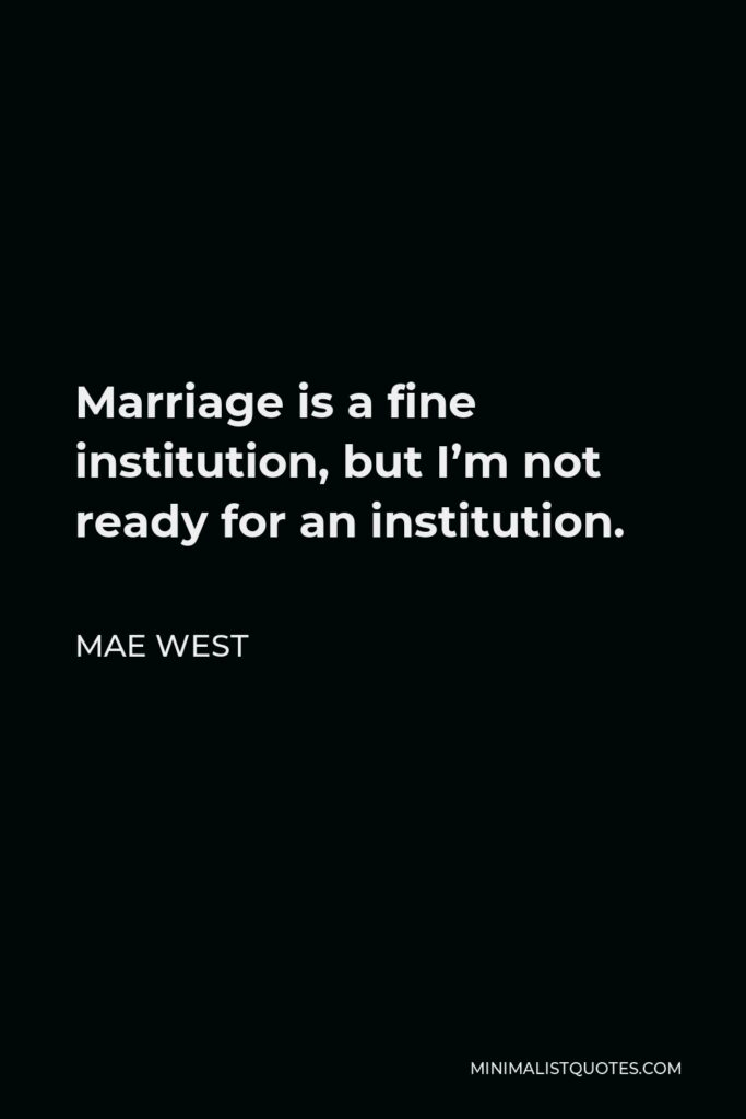 Mae West Quote - Marriage is a fine institution, but I'm not ready for an institution.