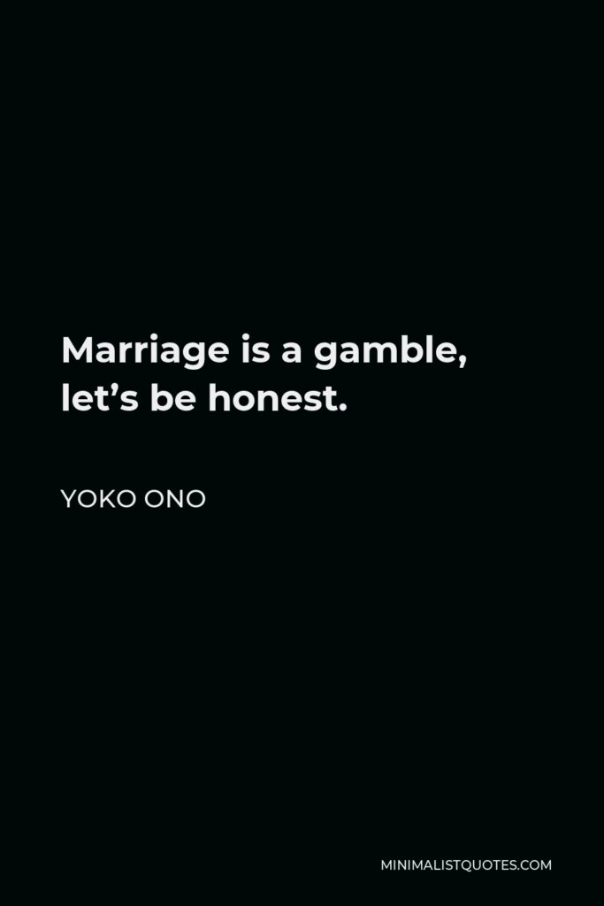 Yoko Ono Quote - Marriage is a gamble, let's be honest.
