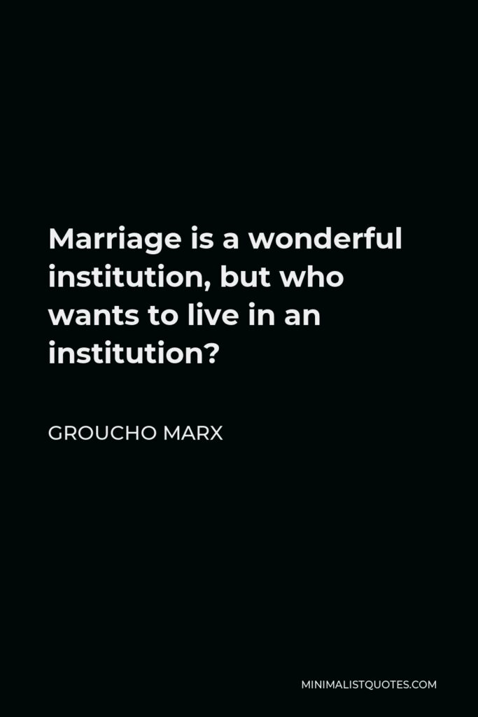 Groucho Marx Quote - Marriage is a wonderful institution, but who wants to live in an institution?