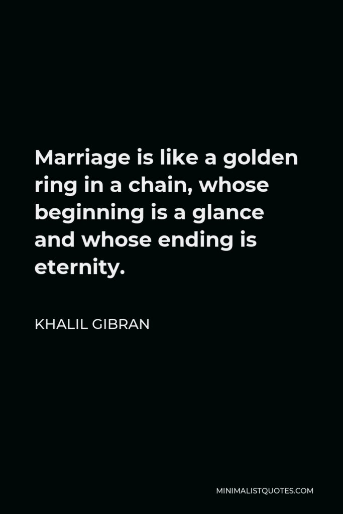 Khalil Gibran Quote - Marriage is like a golden ring in a chain, whose beginning is a glance and whose ending is eternity.