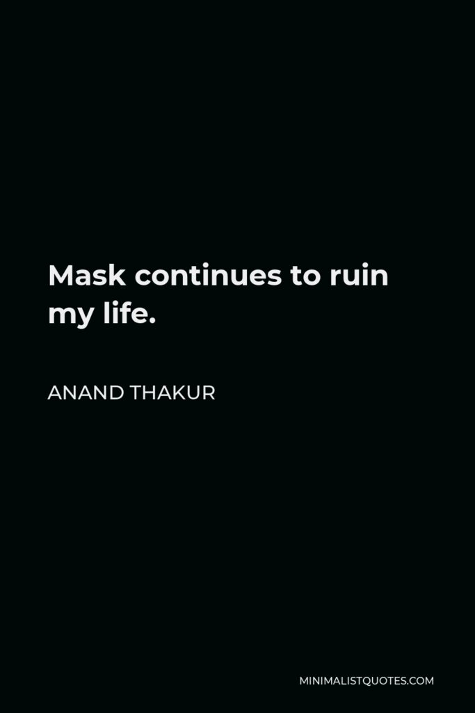 Anand Thakur Quote - Mask continues to ruin my life.