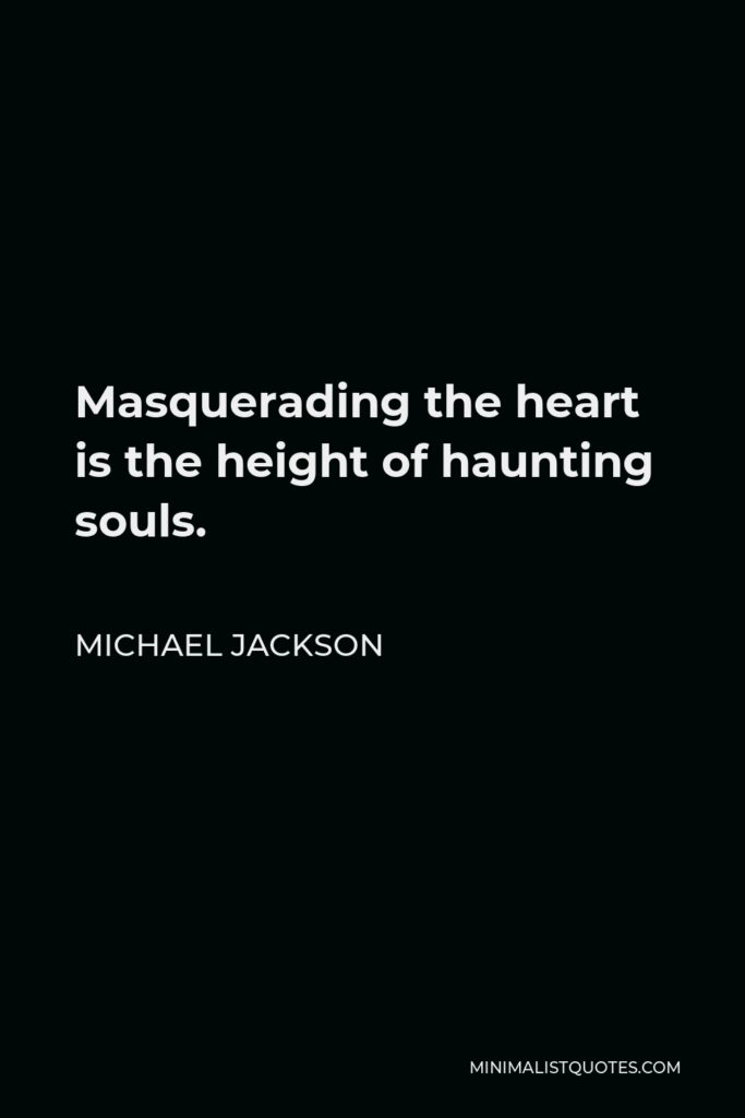 Michael Jackson Quote - Masquerading the heart is the height of haunting souls.