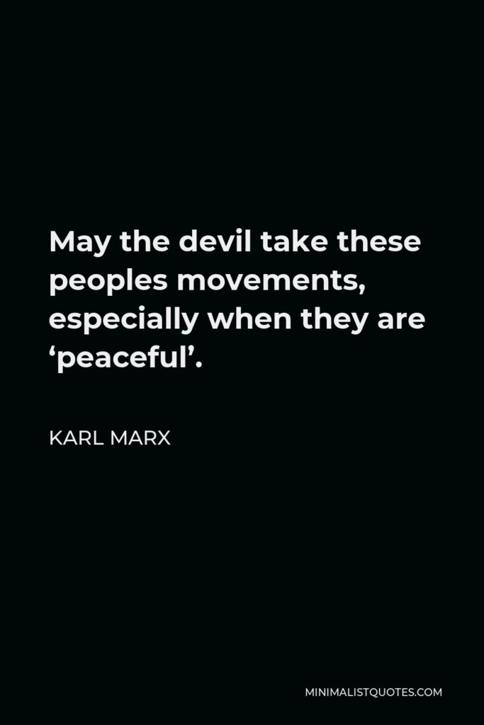 Karl Marx Quote - May the devil take these peoples movements, especially when they are 'peaceful'.