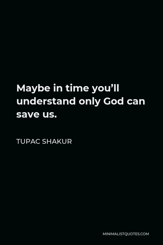 Tupac Shakur Quote - Maybe in time you'll understand only God can save us.