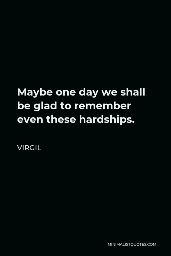 Virgil Quote - Maybe one day we shall be glad to remember even these hardships.