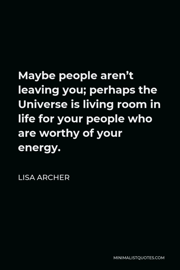 Lisa Archer Quote - Maybe people aren't leaving you; perhaps the Universe is living room in life for your people who are worthy of your energy.