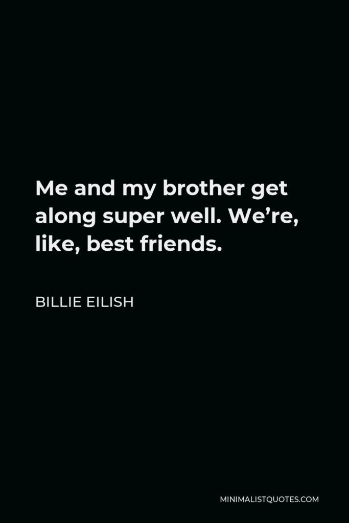 Billie Eilish Quote - Me and my brother get along super well. We're, like, best friends.