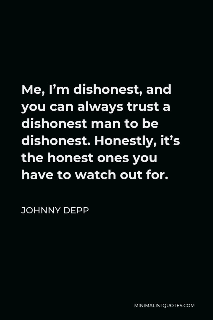 Johnny Depp Quote - Me, I'm dishonest, and you can always trust a dishonest man to be dishonest. Honestly, it's the honest ones you have to watch out for.