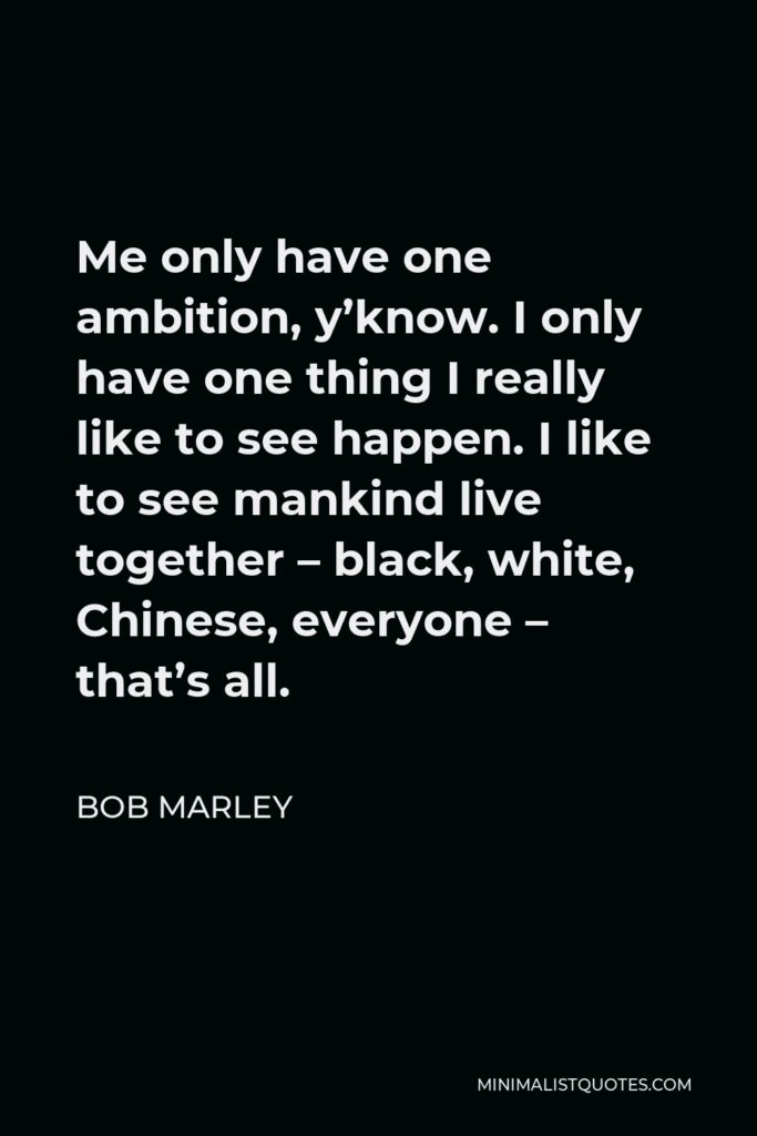 Bob Marley Quote - Me only have one ambition, y'know. I only have one thing I really like to see happen. I like to see mankind live together – black, white, Chinese, everyone – that's all.