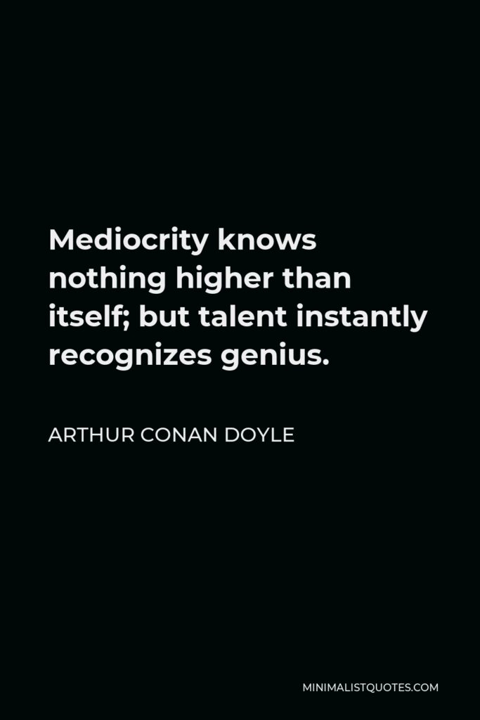 Arthur Conan Doyle Quote - Mediocrity knows nothing higher than itself; but talent instantly recognizes genius.