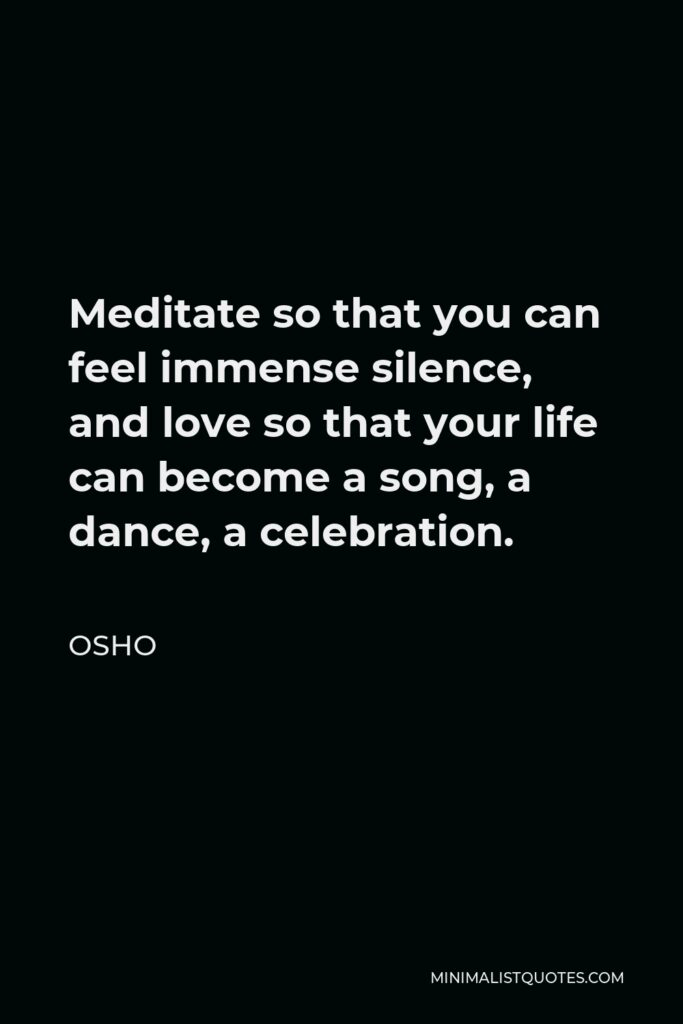Osho Quote - Meditate so that you can feel immense silence, and love so that your life can become a song, a dance, a celebration.