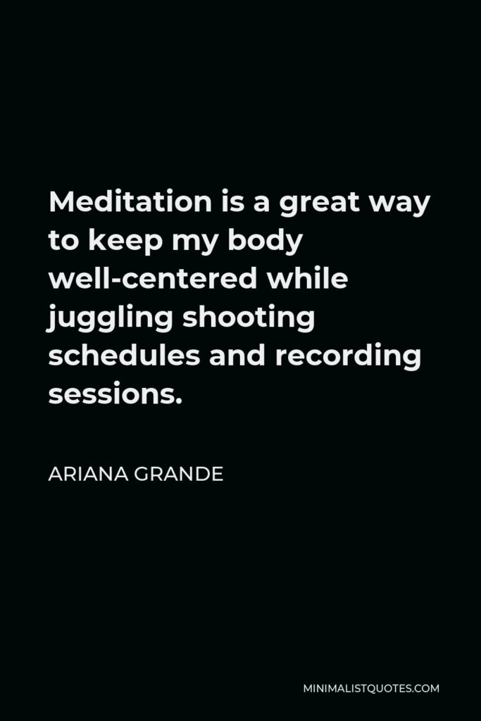 Ariana Grande Quote - Meditation is a great way to keep my body well-centered while juggling shooting schedules and recording sessions.