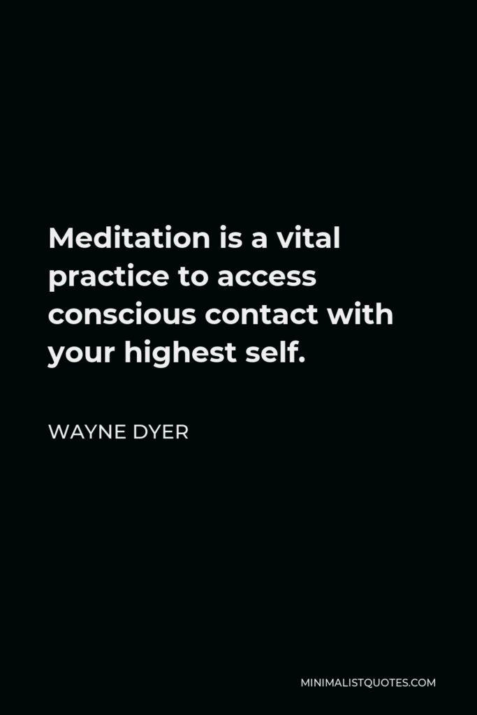 Wayne Dyer Quote - Meditation is a vital practice to access conscious contact with your highest self.