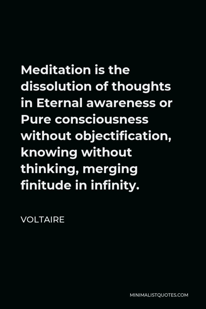 Voltaire Quote - Meditation is the dissolution of thoughts in Eternal awareness or Pure consciousness without objectification, knowing without thinking, merging finitude in infinity.