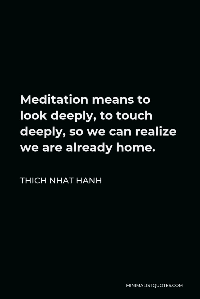 Thich Nhat Hanh Quote - Meditation means to look deeply, to touch deeply, so we can realize we are already home.