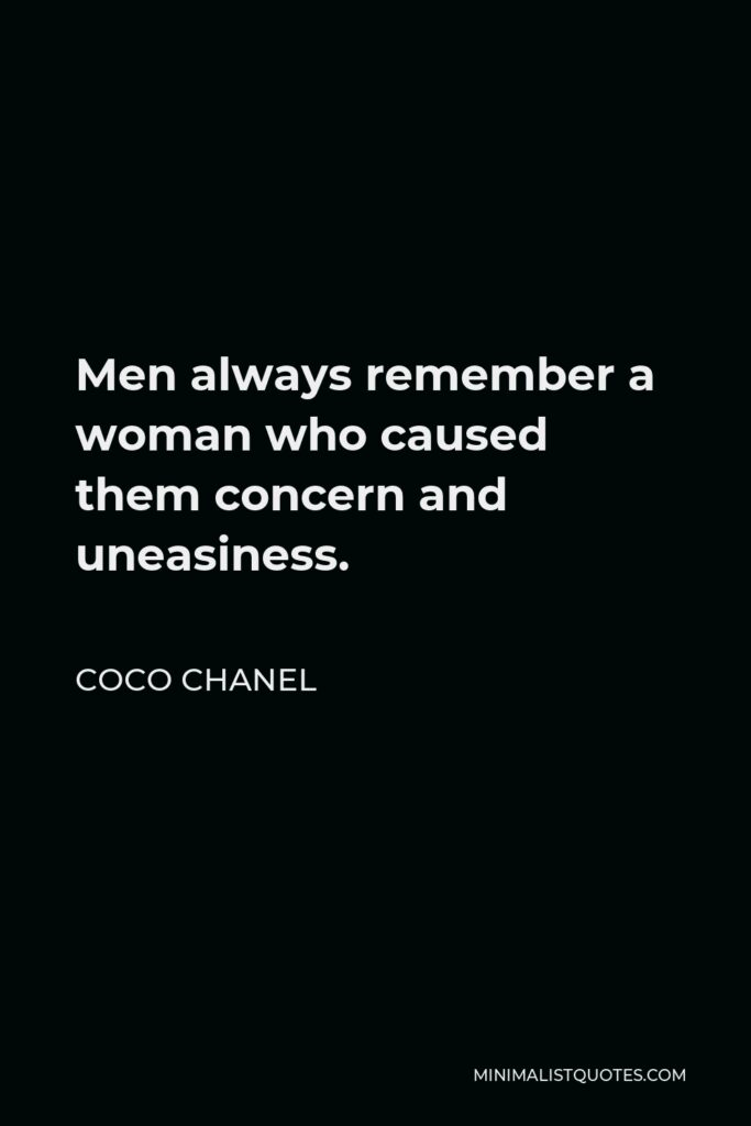 Coco Chanel Quote - Men always remember a woman who caused them concern and uneasiness.