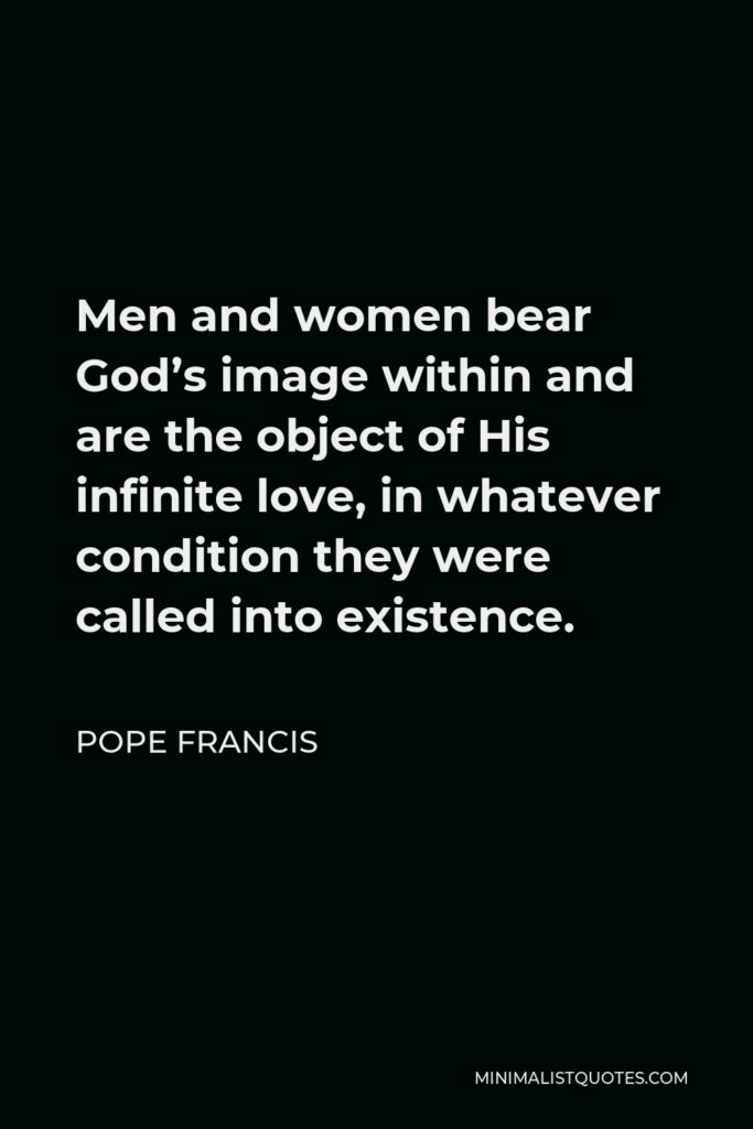 Pope Francis Quote - Men and women bear God's image within and are the object of His infinite love, in whatever condition they were called into existence.
