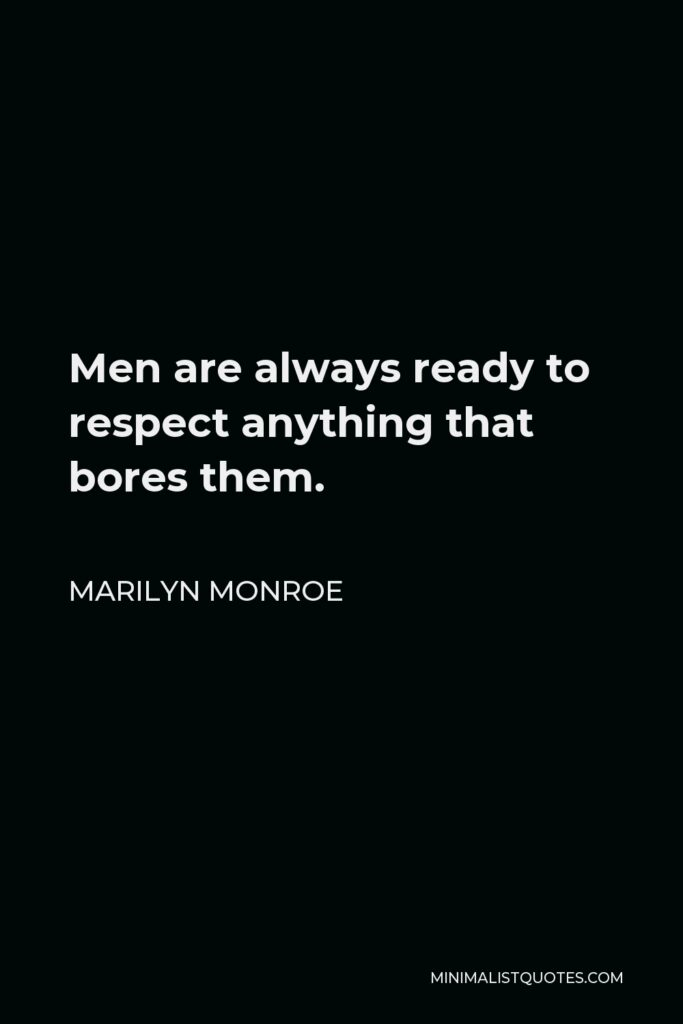 Marilyn Monroe Quote - Men are always ready to respect anything that bores them.