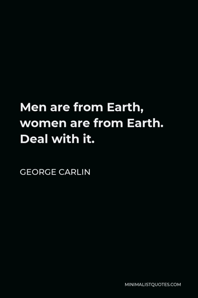 George Carlin Quote - Men are from Earth, women are from Earth. Deal with it.