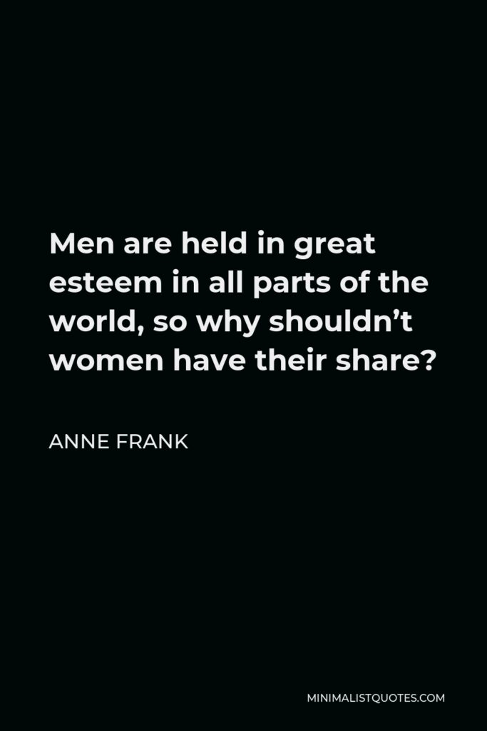 Anne Frank Quote - Men are held in great esteem in all parts of the world, so why shouldn't women have their share?