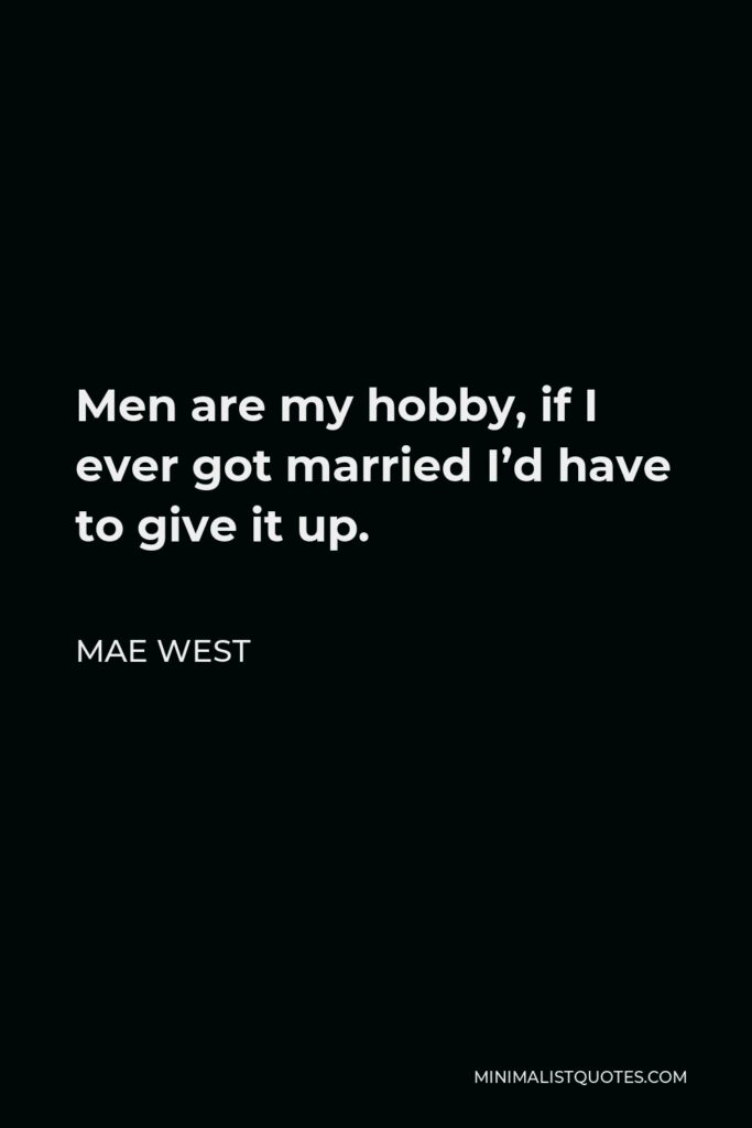 Mae West Quote - Men are my hobby, if I ever got married I'd have to give it up.