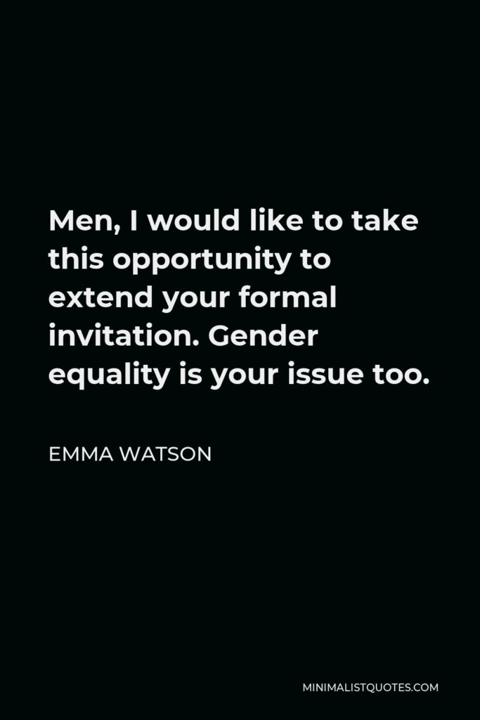 Emma Watson Quote - Men, I would like to take this opportunity to extend your formal invitation. Gender equality is your issue too.