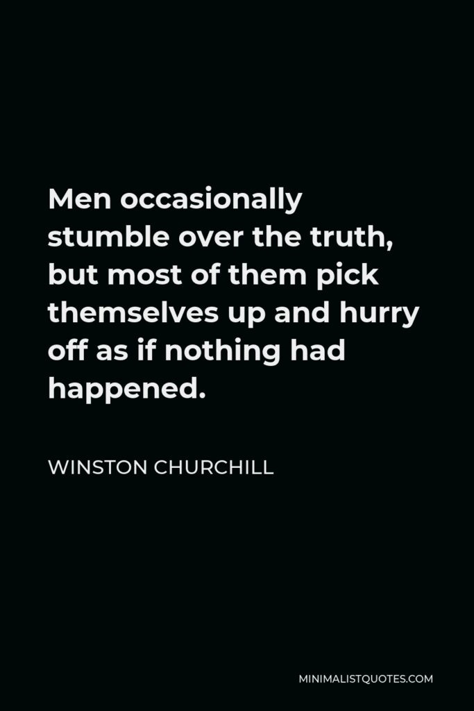 Winston Churchill Quote - Men occasionally stumble over the truth, but most of them pick themselves up and hurry off as if nothing had happened.