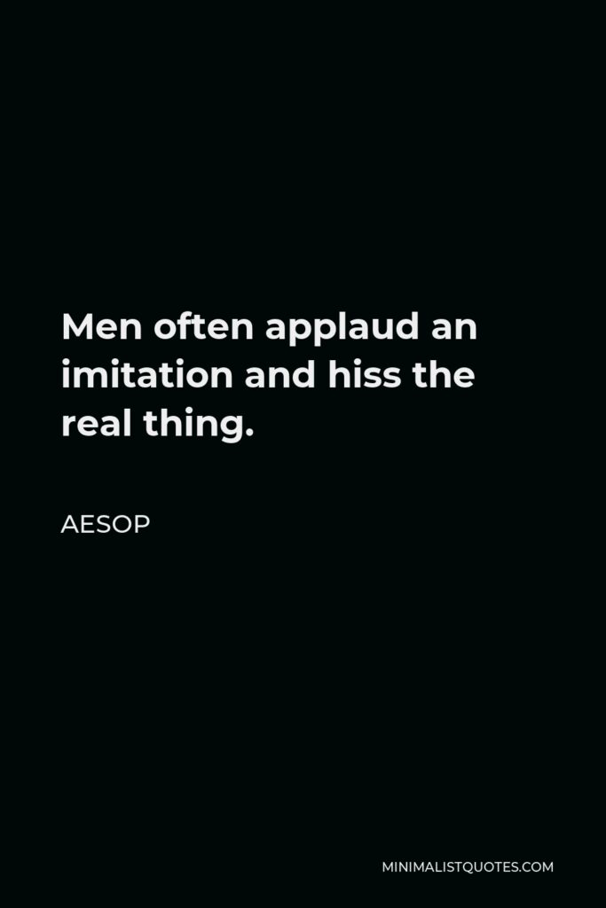 Aesop Quote - Men often applaud an imitation and hiss the real thing.